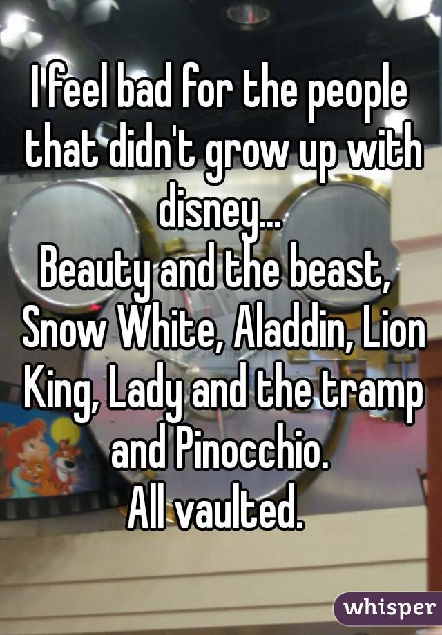 I feel bad for the people that didn't grow up with disney...  Beauty and the beast,  Snow White, Aladdin, Lion King, Lady and the tramp and Pinocchio.  All vaulted.