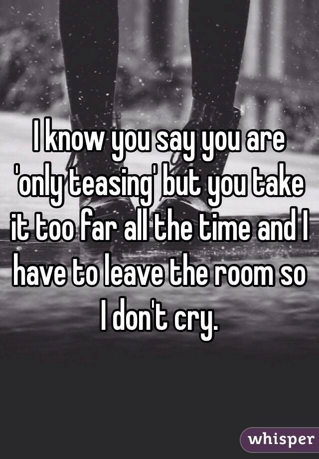 I know you say you are 'only teasing' but you take it too far all the time and I have to leave the room so I don't cry.