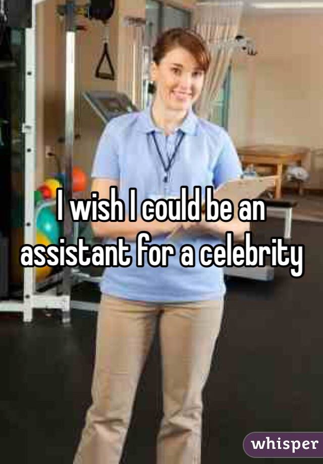 I wish I could be an assistant for a celebrity