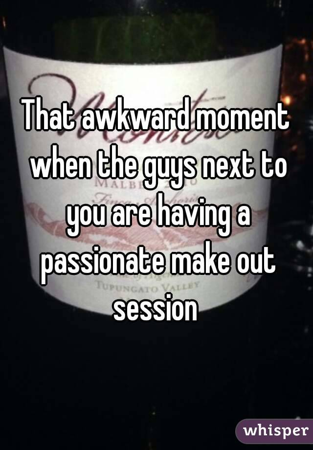 That awkward moment when the guys next to you are having a passionate make out session