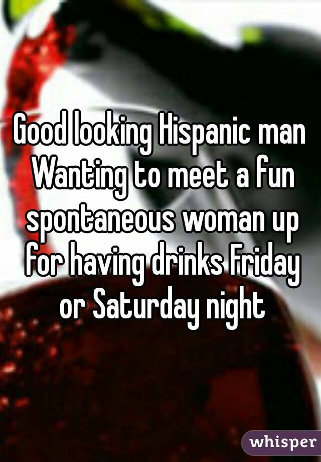 Good looking Hispanic man Wanting to meet a fun spontaneous woman up for having drinks Friday or Saturday night