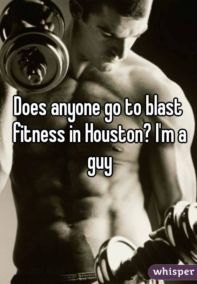 Does anyone go to blast fitness in Houston? I'm a guy