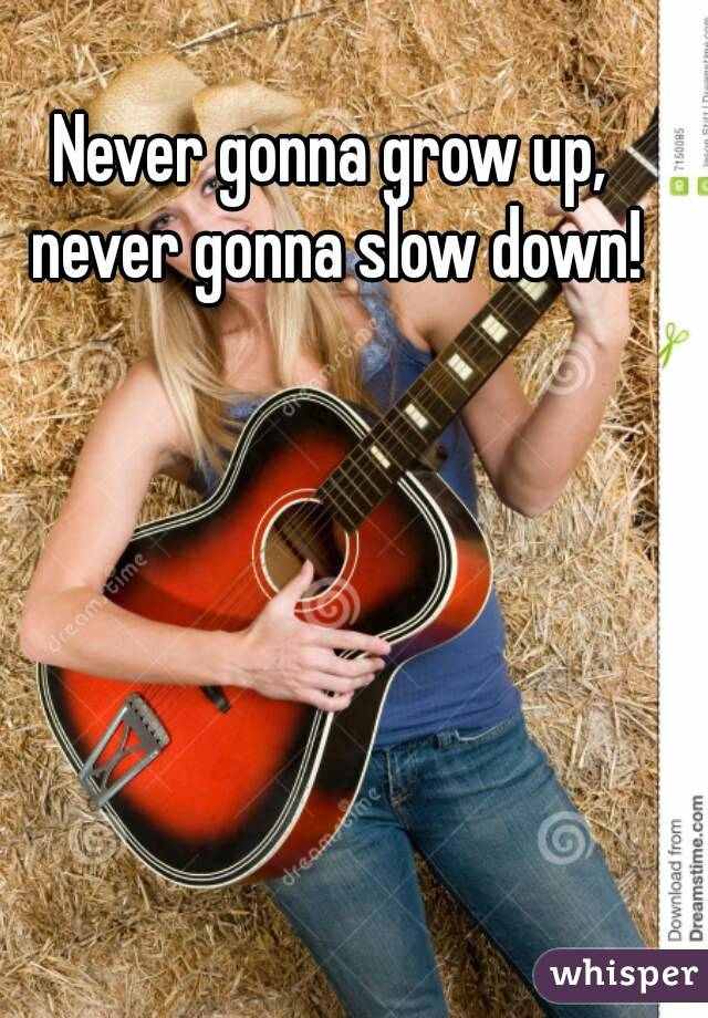Never gonna grow up, never gonna slow down!
