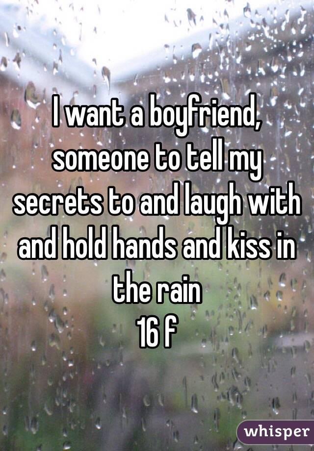 I want a boyfriend, someone to tell my secrets to and laugh with  and hold hands and kiss in the rain  16 f