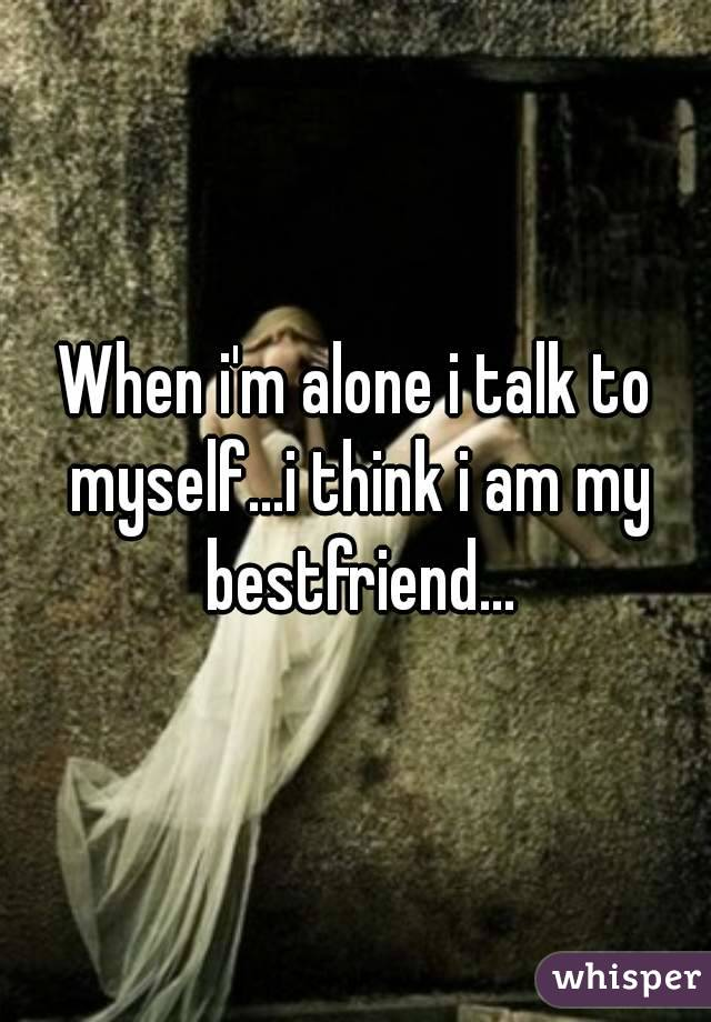 When i'm alone i talk to myself...i think i am my bestfriend...