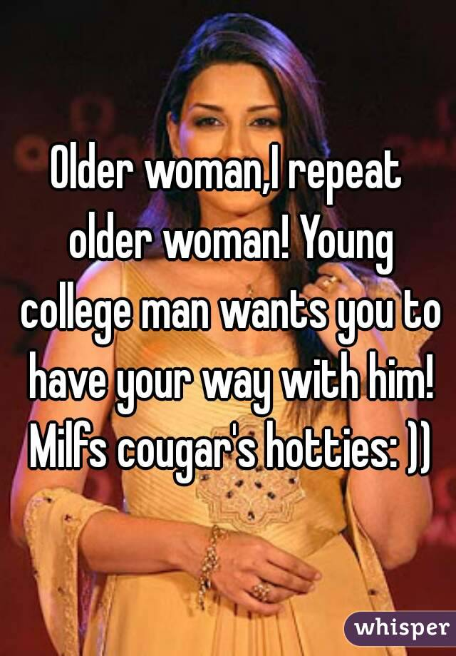 Older woman,I repeat older woman! Young college man wants you to have your way with him! Milfs cougar's hotties: ))