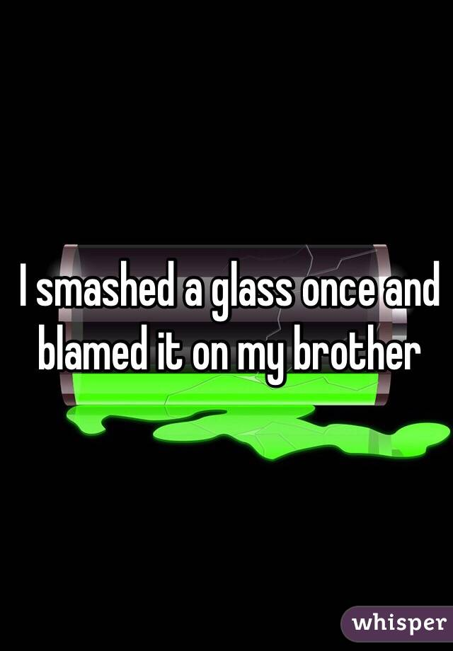 I smashed a glass once and blamed it on my brother