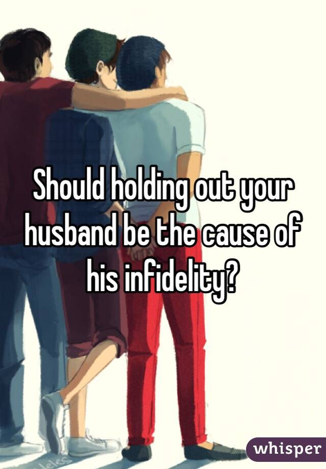 Should holding out your husband be the cause of his infidelity?