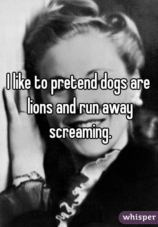 I like to pretend dogs are lions and run away screaming.