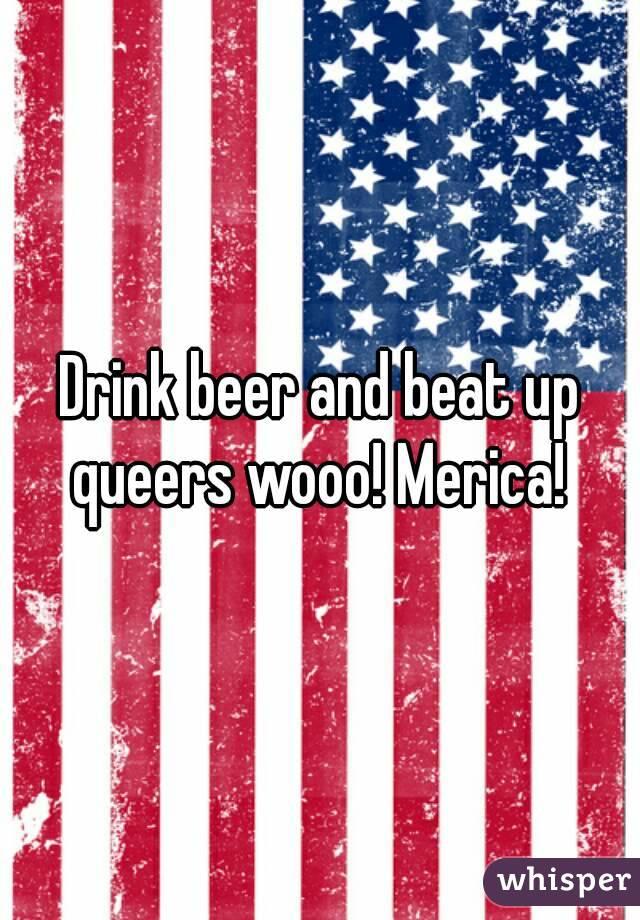 Drink beer and beat up queers wooo! Merica!