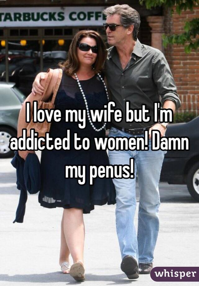 I love my wife but I'm  addicted to women! Damn my penus!