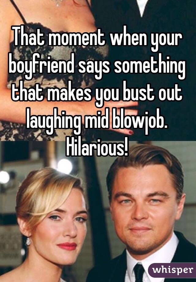 That moment when your boyfriend says something that makes you bust out laughing mid blowjob. Hilarious!