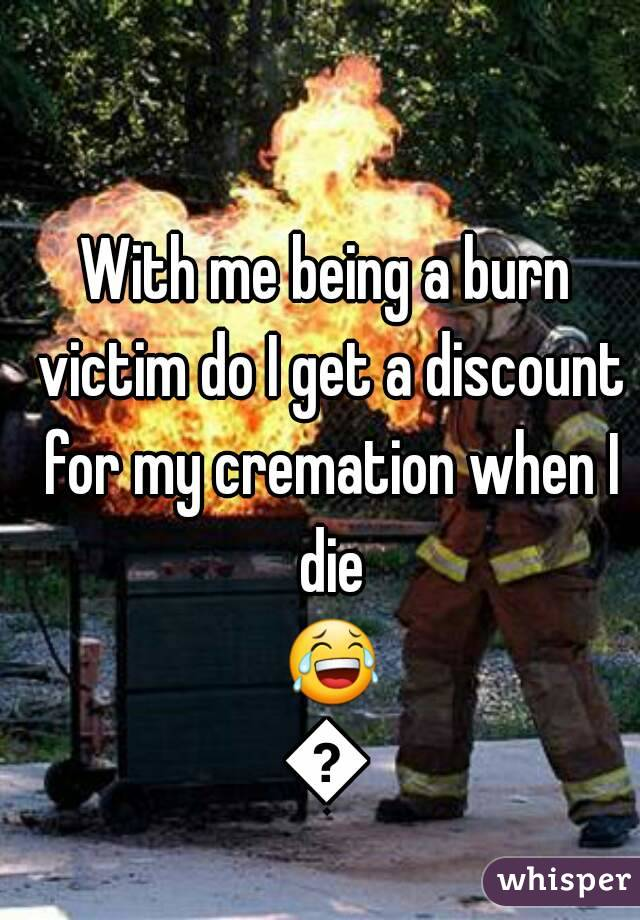 With me being a burn victim do I get a discount for my cremation when I die 😂😂