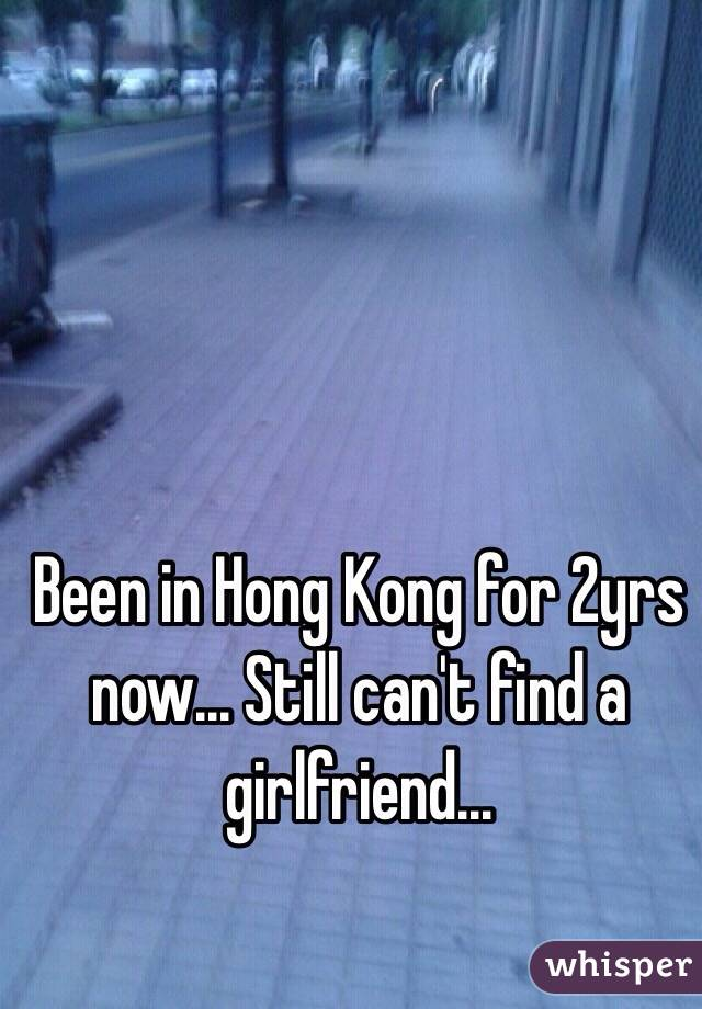 Been in Hong Kong for 2yrs now... Still can't find a girlfriend...