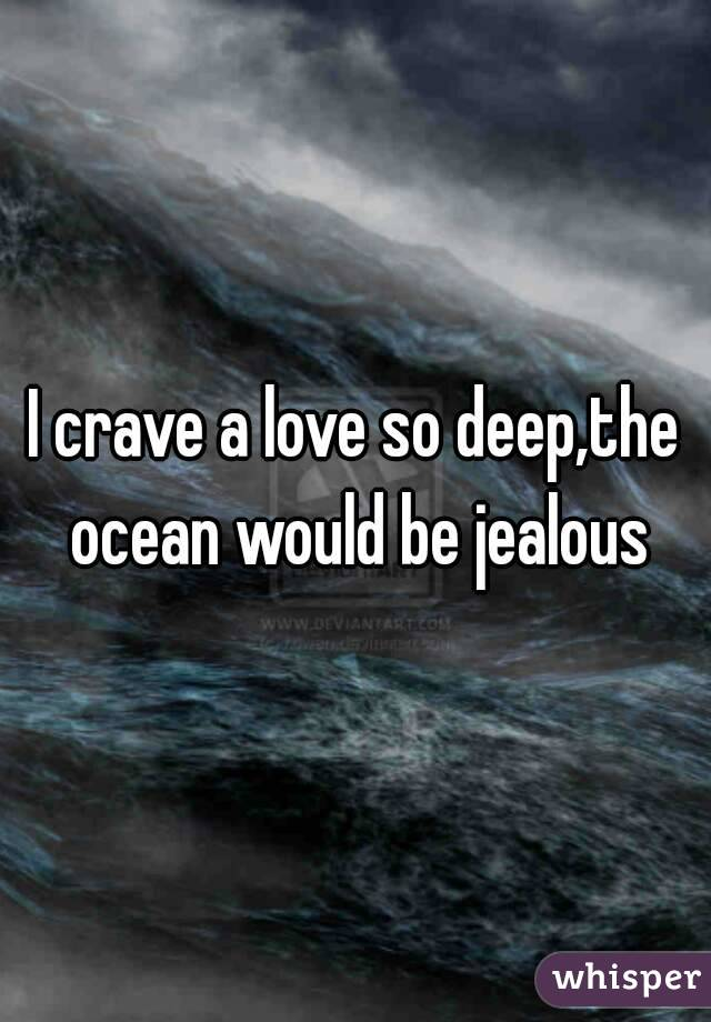 I crave a love so deep,the ocean would be jealous