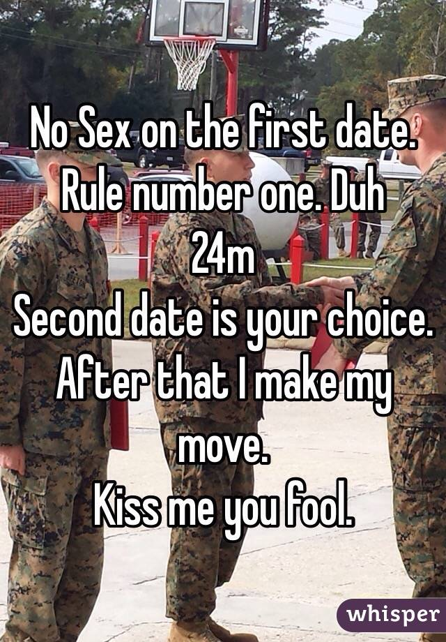No Sex on the first date. Rule number one. Duh 24m  Second date is your choice.  After that I make my move.  Kiss me you fool.