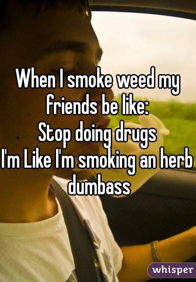When I smoke weed my friends be like:  Stop doing drugs I'm Like I'm smoking an herb dumbass