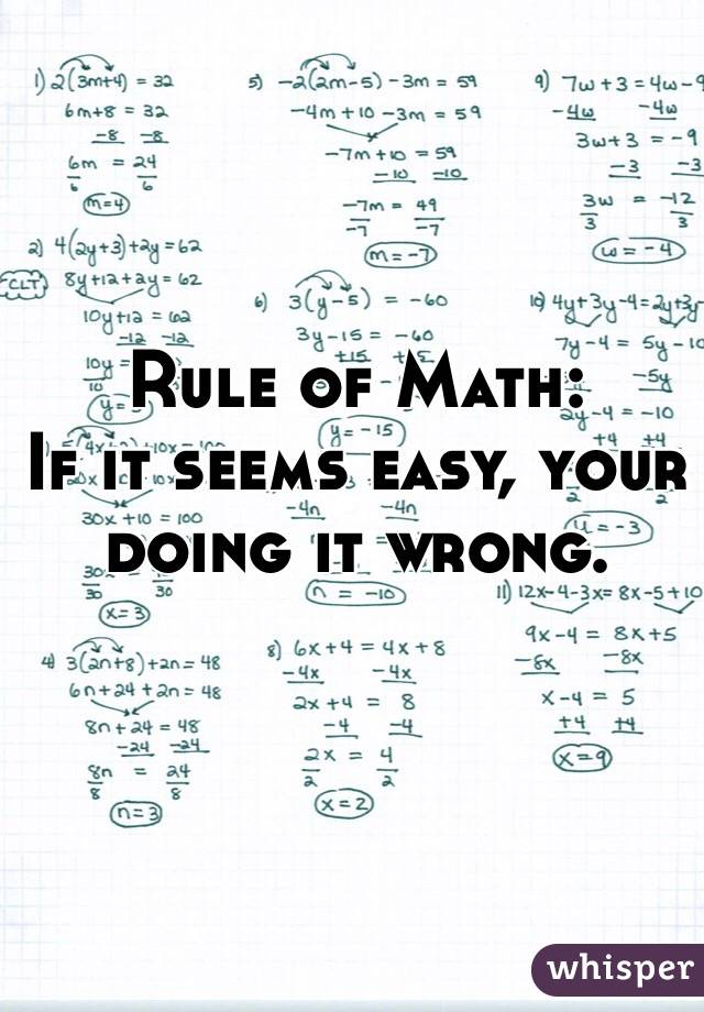 Rule of Math: If it seems easy, your doing it wrong.