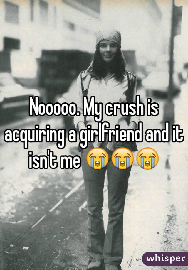 Nooooo. My crush is acquiring a girlfriend and it isn't me 😭😭😭