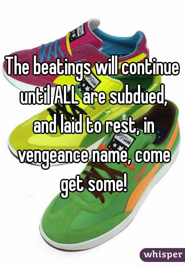 The beatings will continue until ALL are subdued, and laid to rest, in vengeance name, come get some!