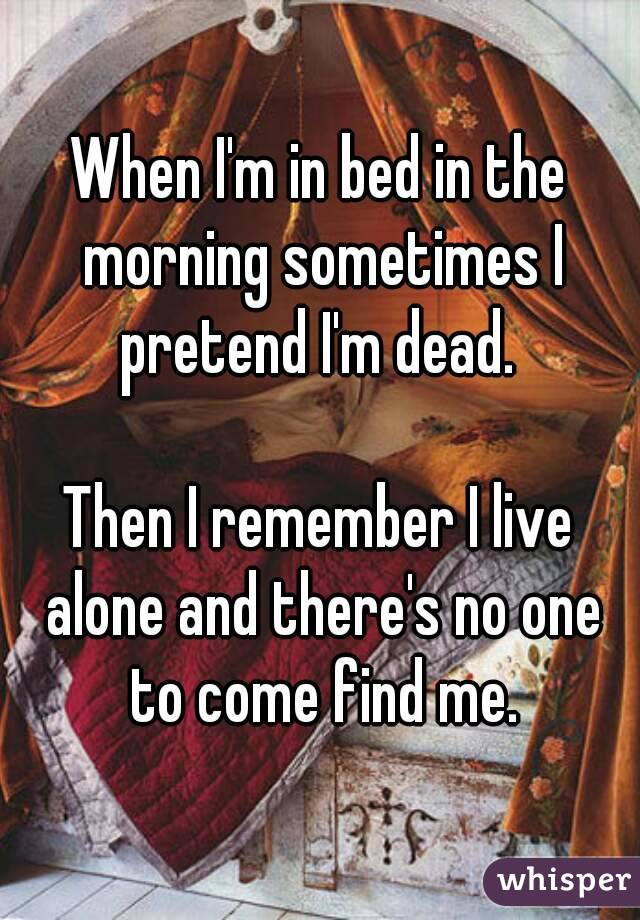 When I'm in bed in the morning sometimes I pretend I'm dead.   Then I remember I live alone and there's no one to come find me.