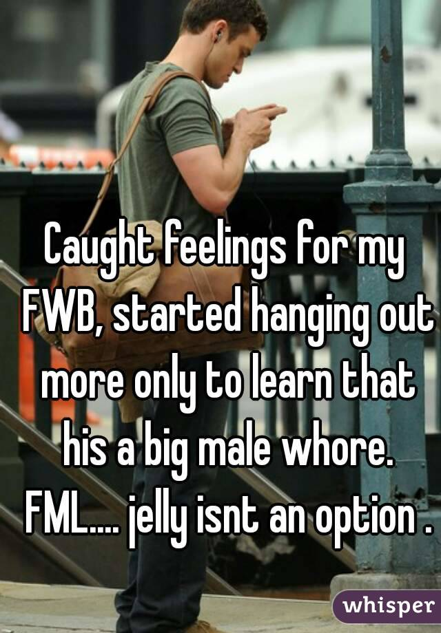 Caught feelings for my FWB, started hanging out more only to learn that his a big male whore. FML.... jelly isnt an option .