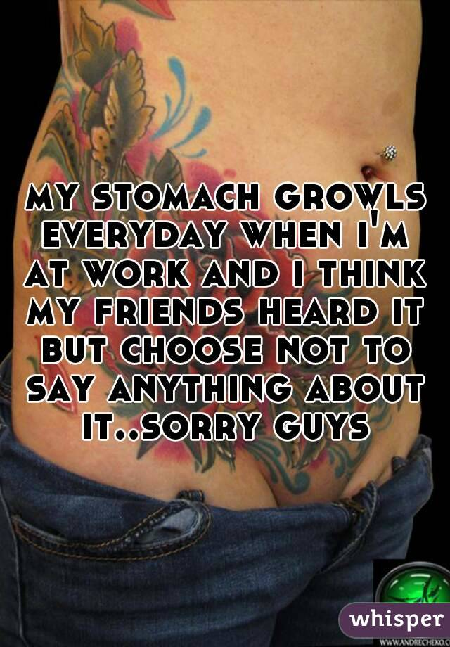 my stomach growls everyday when i'm at work and i think my friends heard it but choose not to say anything about it..sorry guys