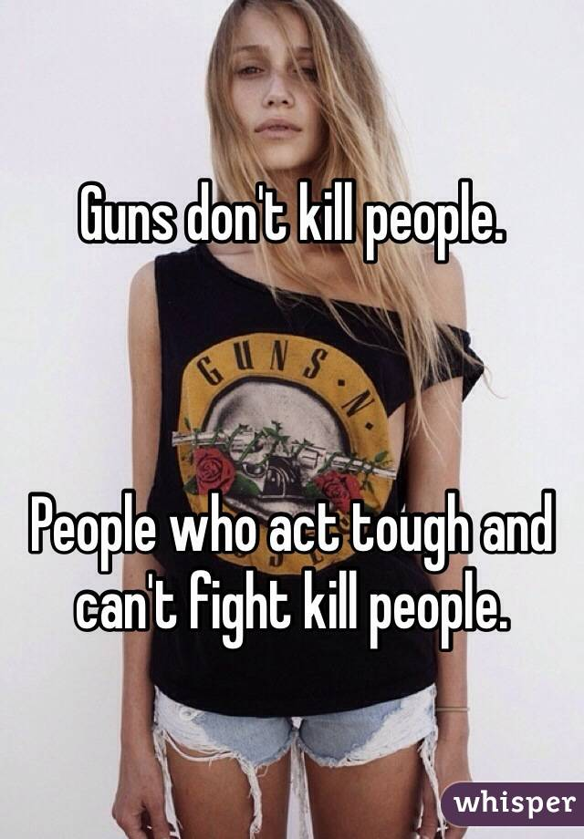 Guns don't kill people.     People who act tough and can't fight kill people.