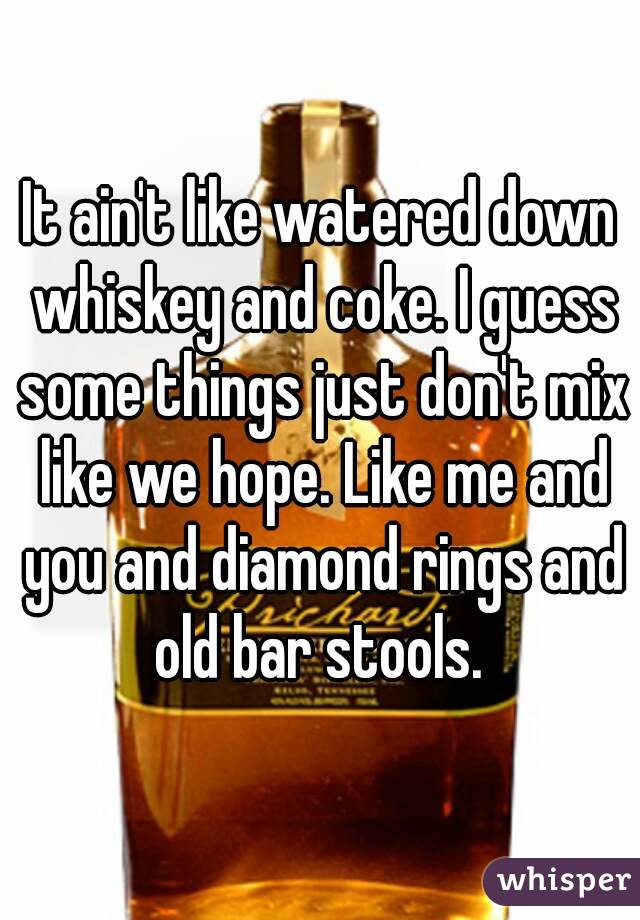 It ain't like watered down whiskey and coke. I guess some things just don't mix like we hope. Like me and you and diamond rings and old bar stools.