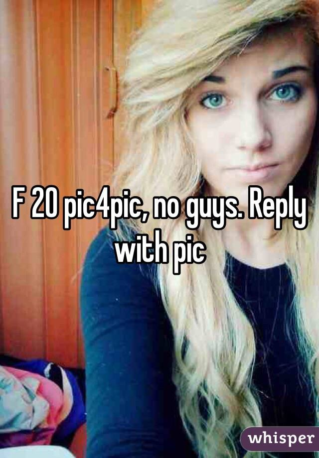 F 20 pic4pic, no guys. Reply with pic