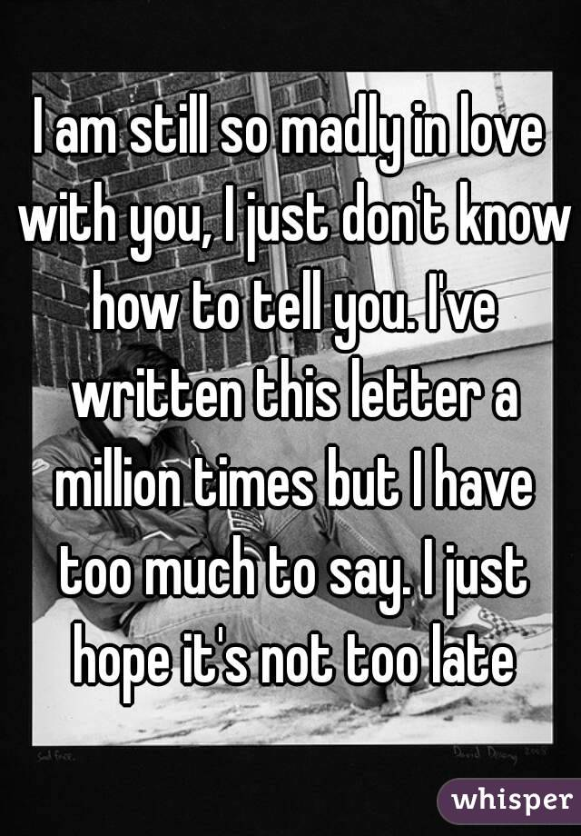 I am still so madly in love with you, I just don't know how to tell you. I've written this letter a million times but I have too much to say. I just hope it's not too late
