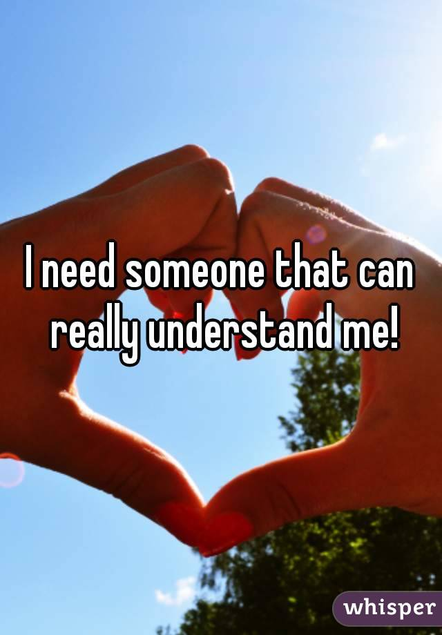 I need someone that can really understand me!