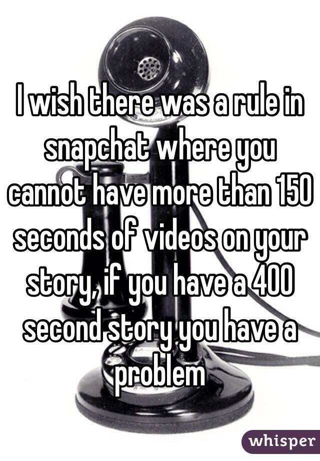 I wish there was a rule in snapchat where you cannot have more than 150 seconds of videos on your story, if you have a 400 second story you have a problem