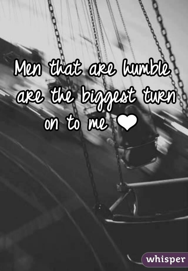 Men that are humble are the biggest turn on to me ❤