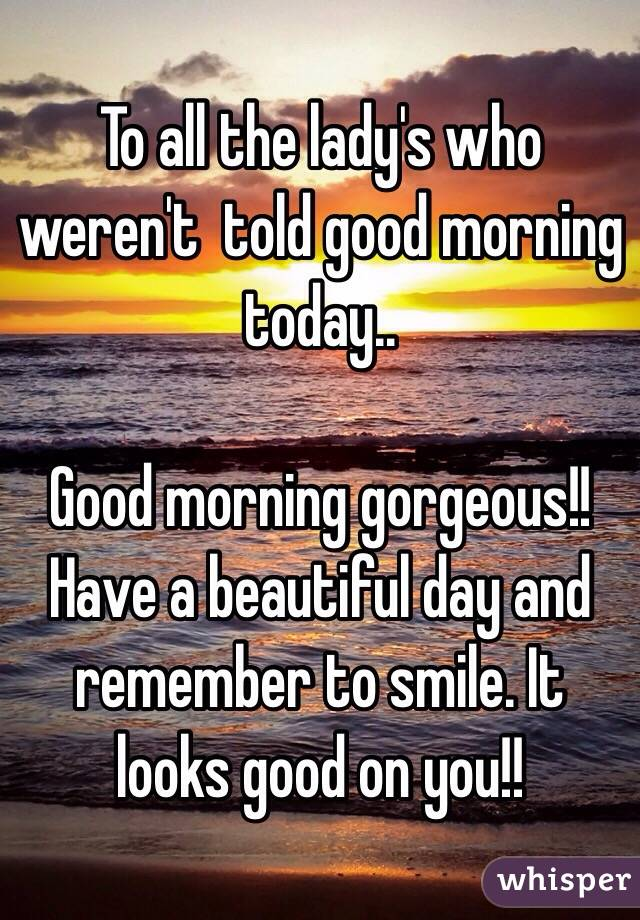 To all the lady's who weren't  told good morning today..  Good morning gorgeous!!  Have a beautiful day and remember to smile. It looks good on you!!