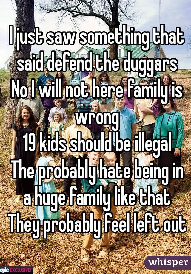 I just saw something that said defend the duggars  No I will not here family is wrong  19 kids should be illegal  The probably hate being in a huge family like that  They probably feel left out