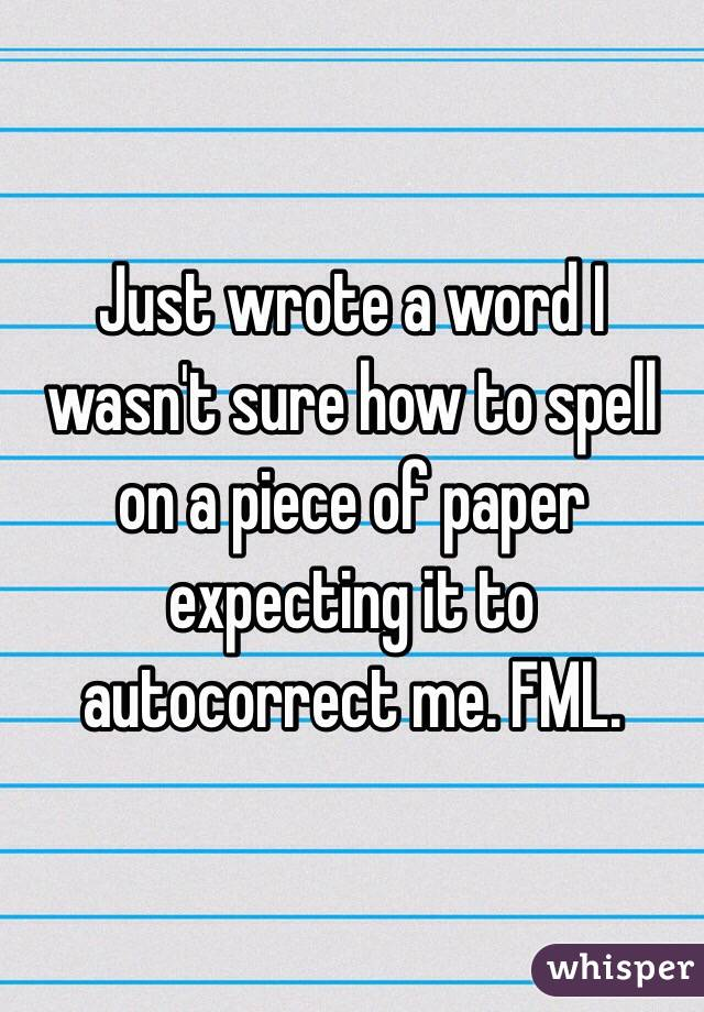 Just wrote a word I wasn't sure how to spell on a piece of paper expecting it to autocorrect me. FML.