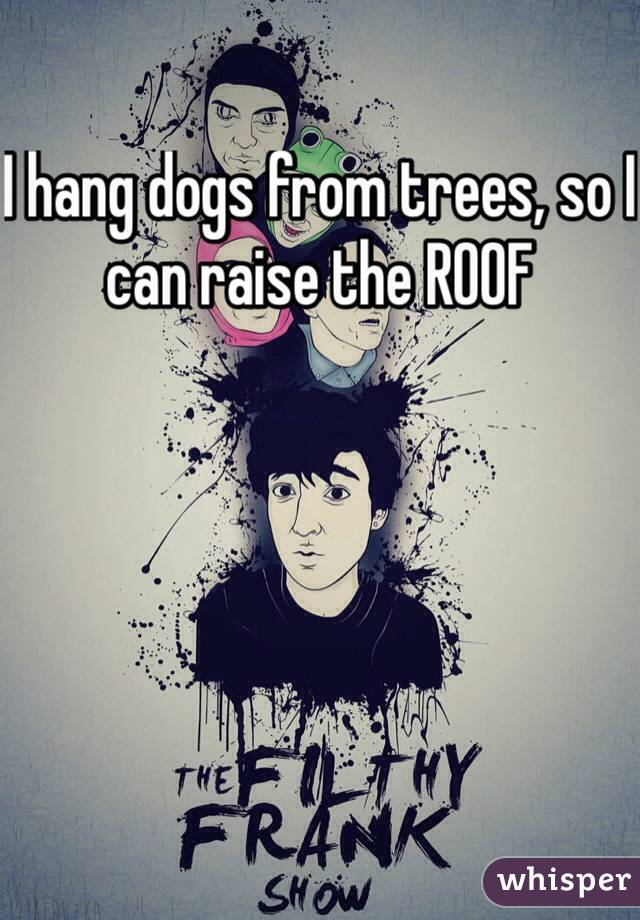I hang dogs from trees, so I can raise the ROOF