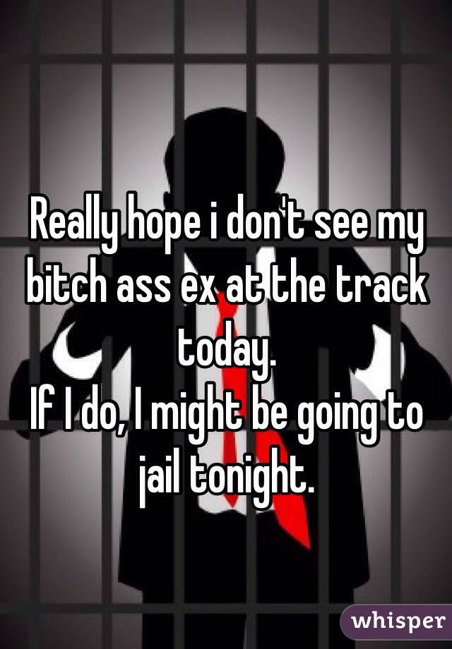 Really hope i don't see my bitch ass ex at the track today. If I do, I might be going to jail tonight.