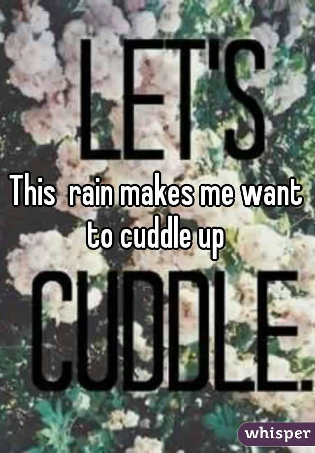 This  rain makes me want to cuddle up