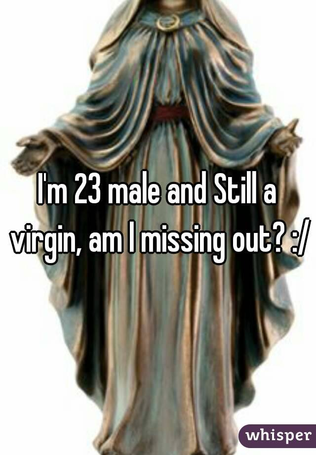 I'm 23 male and Still a virgin, am I missing out? :/