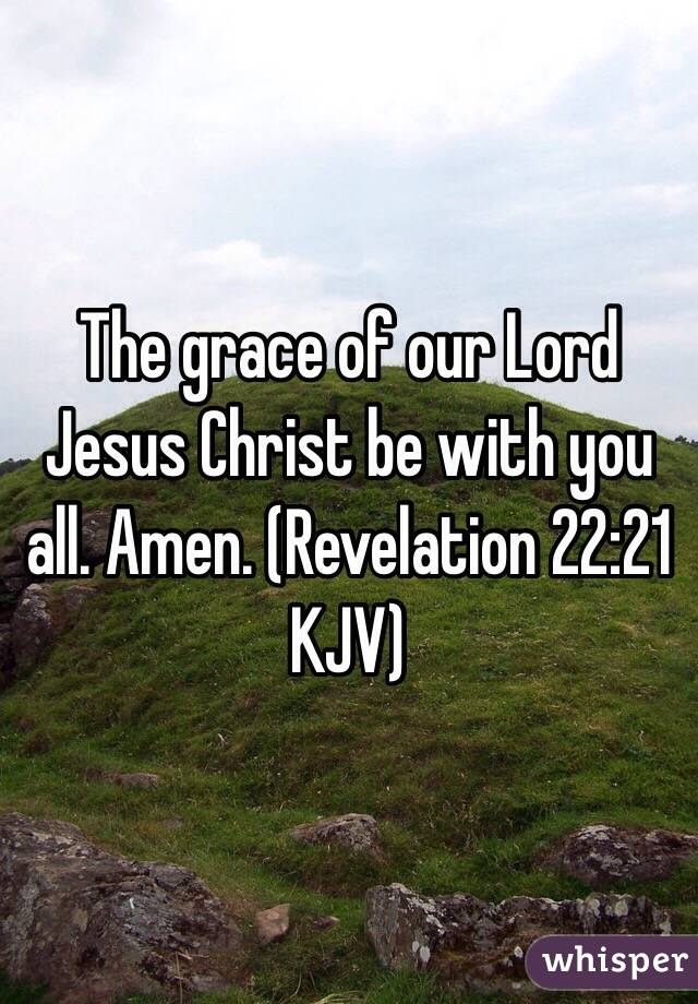 The grace of our Lord Jesus Christ be with you all. Amen. (‭Revelation‬ ‭22‬:‭21‬ KJV)