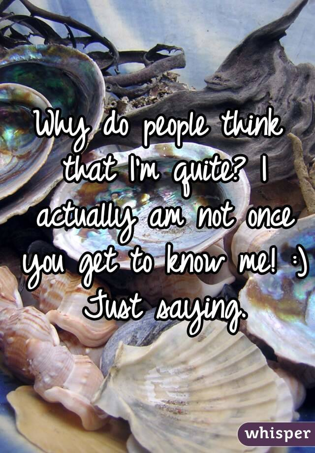 Why do people think that I'm quite? I actually am not once you get to know me! :) Just saying.
