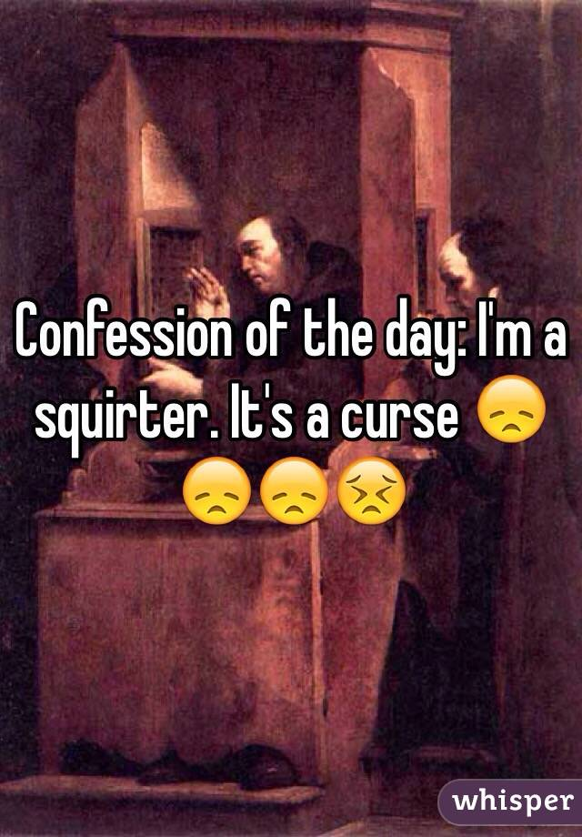 Confession of the day: I'm a squirter. It's a curse 😞😞😞😣