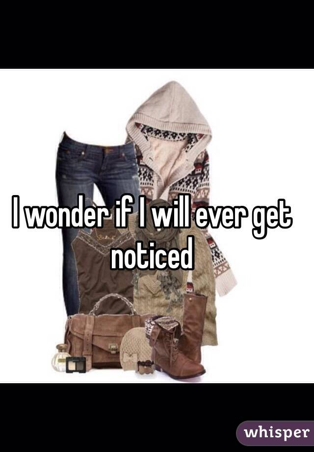 I wonder if I will ever get noticed