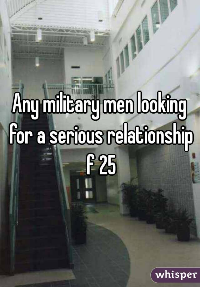 Any military men looking for a serious relationship f 25