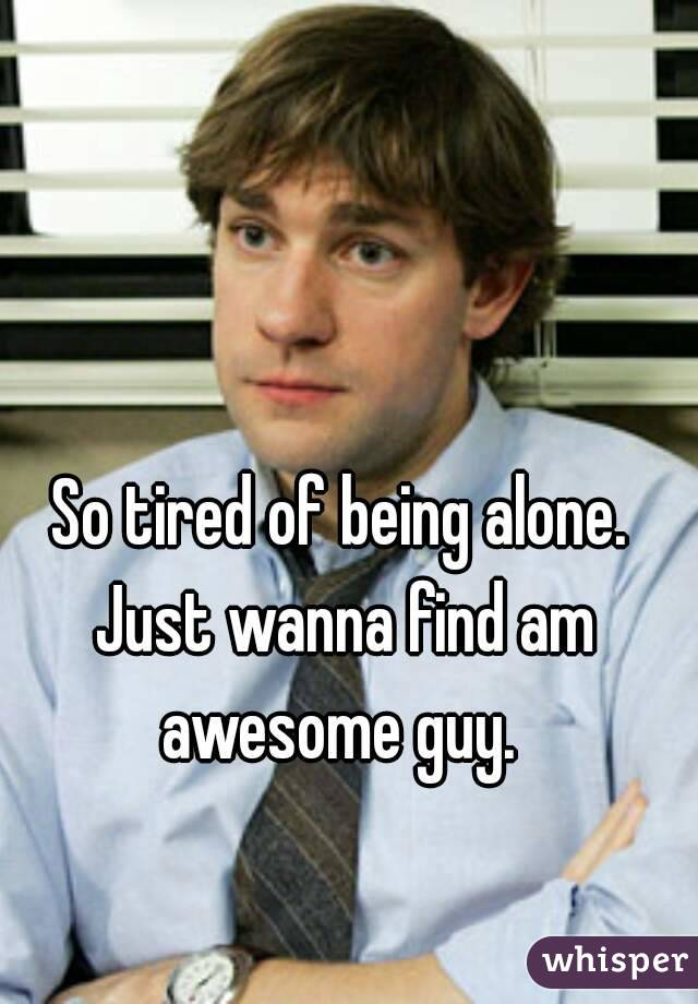 So tired of being alone. Just wanna find am awesome guy.