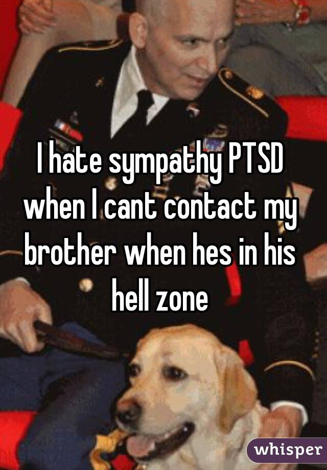 I hate sympathy PTSD when I cant contact my brother when hes in his hell zone