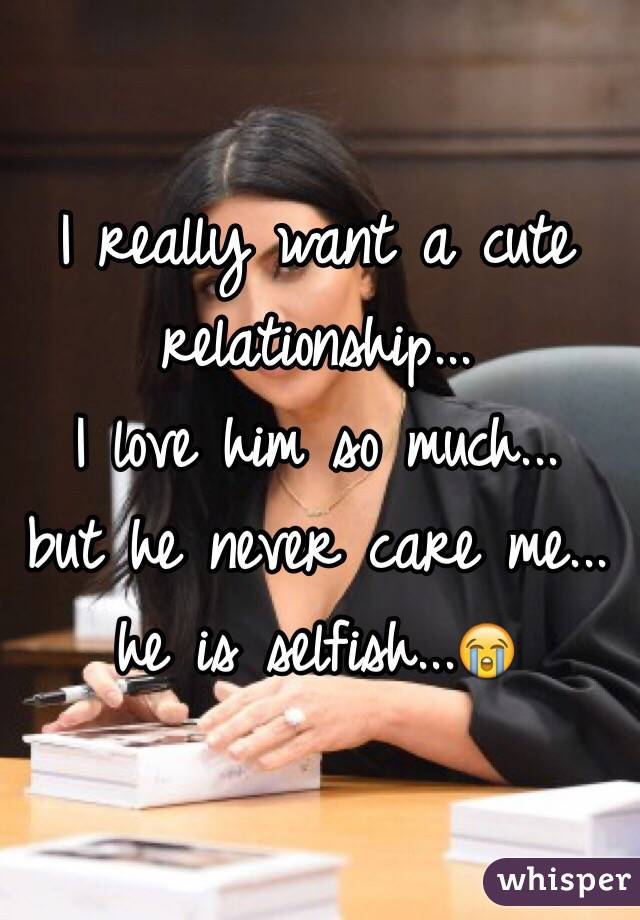 I really want a cute relationship...  I love him so much...  but he never care me...  he is selfish...😭