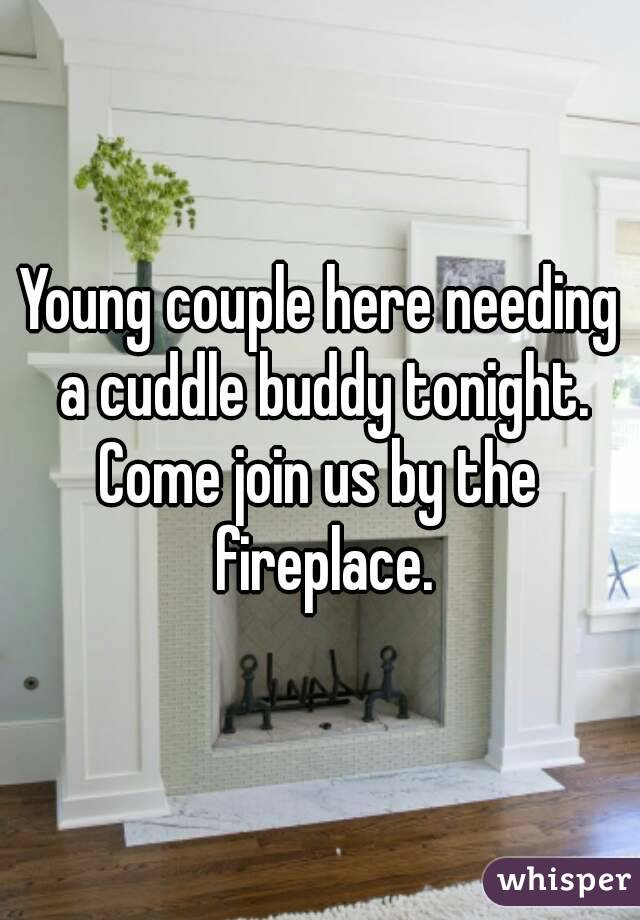 Young couple here needing a cuddle buddy tonight. Come join us by the fireplace.